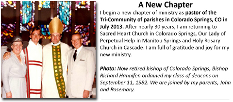 I begin a new chapter of ministry as pastor of the Tri-Community of parishes in Colorado Springs, CO in July 2013. After nearly 30 years, I am returning to Sacred Heart Church in Colorado Springs, Our Lady of Perpetual Help in Manitou Springs and Holy Rosary Church in Cascade. I am full of gratitude and joy for my new ministry.